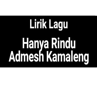 Lirik Lagu Hanya Rindu By Admesh Kamaleng Gejag
